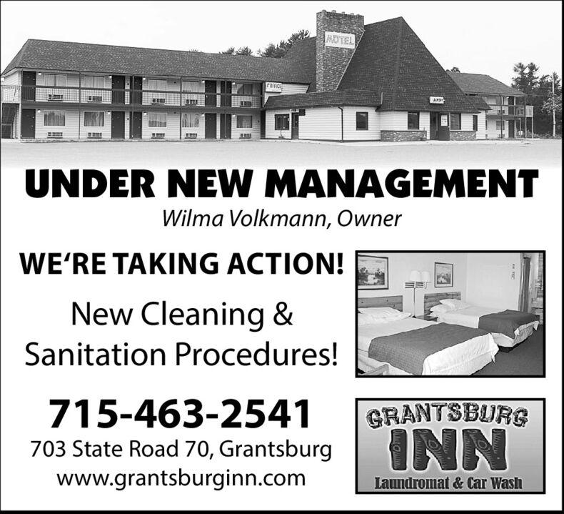 MOTELUNDER NEW MANAGEMENTWilma Volkmann, OwnerWE'RE TAKING ACTION!New Cleaning &Sanitation Procedures!715-463-2541GRANTSBURS703 State Road 70, Grantsburgwww.grantsburginn.comINNLaundromat & Car Wash MOTEL UNDER NEW MANAGEMENT Wilma Volkmann, Owner WE'RE TAKING ACTION! New Cleaning & Sanitation Procedures! 715-463-2541 GRANTSBURS 703 State Road 70, Grantsburg www.grantsburginn.com INN Laundromat & Car Wash