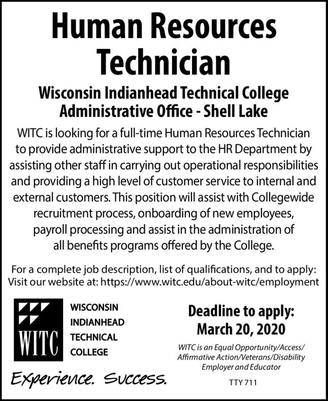 Human ResourcesTechnicianWisconsin Indianhead Technical CollegeAdministrative Office - Shell LakeWITC is looking for a full-time Human Resources Technicianto provide administrative support to the HR Department byassisting other staff in carrying out operational responsibilitiesand providing a high level of customer service to internal andexternal customers. This position will assist with Collegewiderecruitment process, onboarding of new employees,payroll processing and assist in the administration ofall benefits programs offered by the College.For a complete job description, list of qualifications, and to apply:Visit our website at: https://www.witc.edu/about-witc/employmentDeadline to apply:March 20, 2020WISCONSININDIANHEADWITCTECHNICALWITC is an Equal Opportunity/Access/Affirmative Action/Neterans/DisabilityEmployer and EducatorCOLLEGEExperience. Success.TTY 711 Human Resources Technician Wisconsin Indianhead Technical College Administrative Office - Shell Lake WITC is looking for a full-time Human Resources Technician to provide administrative support to the HR Department by assisting other staff in carrying out operational responsibilities and providing a high level of customer service to internal and external customers. This position will assist with Collegewide recruitment process, onboarding of new employees, payroll processing and assist in the administration of all benefits programs offered by the College. For a complete job description, list of qualifications, and to apply: Visit our website at: https://www.witc.edu/about-witc/employment Deadline to apply: March 20, 2020 WISCONSIN INDIANHEAD WITC TECHNICAL WITC is an Equal Opportunity/Access/ Affirmative Action/Neterans/Disability Employer and Educator COLLEGE Experience. Success. TTY 711