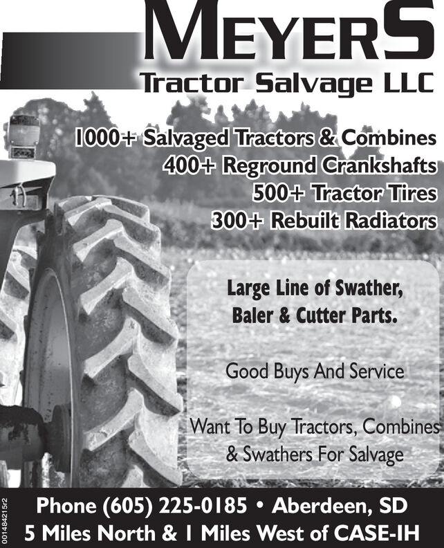 MEYERSTractor Salvage LLC1000+ Salvaged Tractors & Combines400+ Reground Crankshafts500+ Tractor Tires300+ Rebuilt RadiatorsLarge Line of Swather,Baler & Cutter Parts.Good Buys And ServiceWant To Buy Tractors, Combines& Swathers For SalvagePhone (605) 225-0185  Aberdeen, SD5 Miles North & I Miles West of CASE-IH001484215r2 MEYERS Tractor Salvage LLC 1000+ Salvaged Tractors & Combines 400+ Reground Crankshafts 500+ Tractor Tires 300+ Rebuilt Radiators Large Line of Swather, Baler & Cutter Parts. Good Buys And Service Want To Buy Tractors, Combines & Swathers For Salvage Phone (605) 225-0185  Aberdeen, SD 5 Miles North & I Miles West of CASE-IH 001484215r2