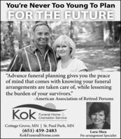 "You're Never Too Young To PlanFOR THE FUTURE""Advance funeral planning gives youof mind that comes with knowing your funeralarrangements are taken care of, while lesseningthe burden of your survivors.""thepeace- American Association of Retired PersonsFuneral Home &Cremation ServiceCottage Grove, MN 