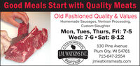 Good Meals Start with Quality MeatsOld Fashioned Quality & ValuesHomemade Sausages, Venison Processing,Custom SlaughterMon, Tues, Thurs, Fri: 7-5Wed: 7-6 Sat: 8-12FASHIONEDOLD130 Pine AvenueJ.M. WATKINS INC.Plum City, WI 54761715-647-2554QUALITYjmwatkinsmeats.comVALUES Good Meals Start with Quality Meats Old Fashioned Quality & Values Homemade Sausages, Venison Processing, Custom Slaughter Mon, Tues, Thurs, Fri: 7-5 Wed: 7-6 Sat: 8-12 FASHIONED OLD 130 Pine Avenue J.M. WATKINS INC. Plum City, WI 54761 715-647-2554 QUALITY jmwatkinsmeats.com VALUES