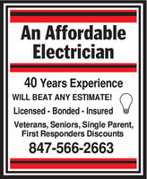An AffordableElectrician40 Years ExperienceWILL BEAT ANY ESTIMATE!Licensed - Bonded - InsuredVeterans, Seniors, Single Parent,First Responders Discounts847-566-2663 An Affordable Electrician 40 Years Experience WILL BEAT ANY ESTIMATE! Licensed - Bonded - Insured Veterans, Seniors, Single Parent, First Responders Discounts 847-566-2663