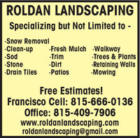 ROLDAN LANDSCAPINGSpecializing but Not Limited to -Snow RemovalClean-upSod·Stone·Drain TilesFresh Mulch WalkwayTrimDirtPatiosTrees & Plants·Retaining Walls·MowingFree Estimates!Francisco Cell: 815-666-0136Office: 815-409-7906www.roldanlandscaping.comroldanlandscaping@gmail.com ROLDAN LANDSCAPING Specializing but Not Limited to - Snow Removal Clean-up Sod ·Stone ·Drain Tiles Fresh Mulch Walkway Trim Dirt Patios Trees & Plants ·Retaining Walls ·Mowing Free Estimates! Francisco Cell: 815-666-0136 Office: 815-409-7906 www.roldanlandscaping.com roldanlandscaping@gmail.com