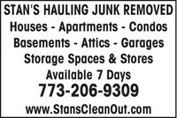 STAN'S HAULING JUNK REMOVEDHouses - Apartments - CondosBasements - Attics - GaragesStorage Spaces & StoresAvailable 7 Days773-206-9309www.StansCleanOut.com STAN'S HAULING JUNK REMOVED Houses - Apartments - Condos Basements - Attics - Garages Storage Spaces & Stores Available 7 Days 773-206-9309 www.StansCleanOut.com