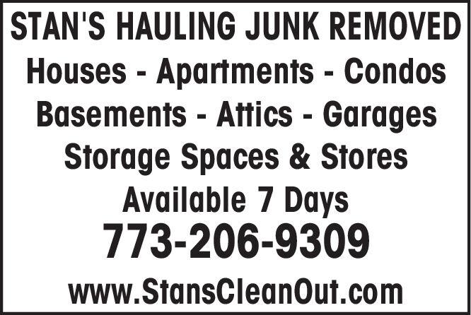 STAN'S HAULING JUNK REMOVEDHouses - Apartments - CondosBasements - Attics - GaragesStorage Spaces & StoresAvailable 7 Days773-206-9309www.StansCleanOut.com STAN'S HAULING JUNK REMOVED Houses - Apartments - Condos Basements - Attics - Garages Storage Spaces & Stores Available 7 Days 773-206-9309 www.StansCleanOut.com