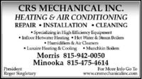 CRS MECHANICAL INC.HEATING & AIR CONDITIONINGREPAIR  INSTALLATION  CLEANING Specializing in High Efficiency Equipment Infloor Hotwater Heating Hot Water & Steam Boilers Humidifiers & Air Cleaners Luxaire Heating & Cooling  Munchkin BoilersMorris 815-942-0050Minooka 815-475-4614PresidentFor More Info Go ToRoger Singletarywww.crsmechanicalinc.com CRS MECHANICAL INC. HEATING & AIR CONDITIONING REPAIR  INSTALLATION  CLEANING  Specializing in High Efficiency Equipment  Infloor Hotwater Heating Hot Water & Steam Boilers  Humidifiers & Air Cleaners  Luxaire Heating & Cooling  Munchkin Boilers Morris 815-942-0050 Minooka 815-475-4614 President For More Info Go To Roger Singletary www.crsmechanicalinc.com