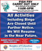 FISH FRYCARRY OUT ONLY(East side/back of the building)11AM-8PMFried & baked cod, catfish, baked salmon, Alaskan walleye,fried shrimp, grilled cheese & ravioli.All ActivitiesIncluding BingoAre Closed UntilFurther Notice.We Will Resumein the Near Future.BANQUET FACILITY &HALLBingo License#B-04250Video Gamingis Here!RENTAL AVAILABLE(No computers.Paper only.)Knights of ColumbusOpen to the Public Open daily 11 am100 S. 129TH INFANTRY DR.  (815) 725-0746K OF CJoliet CouncilNo. 382SM-CL1759760 FISH FRY CARRY OUT ONLY (East side/back of the building) 11AM-8PM Fried & baked cod, catfish, baked salmon, Alaskan walleye, fried shrimp, grilled cheese & ravioli. All Activities Including Bingo Are Closed Until Further Notice. We Will Resume in the Near Future. BANQUET FACILITY &HALL Bingo License# B-04250 Video Gaming is Here! RENTAL AVAILABLE (No computers. Paper only.) Knights of Columbus Open to the Public Open daily 11 am 100 S. 129TH INFANTRY DR.  (815) 725-0746 K OF C Joliet Council No. 382 SM-CL1759760