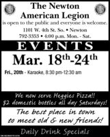 The NewtonAmerican Legionis open to the public and everyone is welcome.1101 W. 4th St. So.  Newton792-3353  4:00 p.m. Mon. - Sat.EVENTSMar. 18th-24thFri., 20th - Karaoke, 8:30 pm-12:30 amWe now serve Heggies Pizza!!$2 domestic bottles all day Saturdays!The best place in townto meet old & new frienads!m sema Daily Drink SpecialsSM-NE3895179-0318 The Newton American Legion is open to the public and everyone is welcome. 1101 W. 4th St. So.  Newton 792-3353  4:00 p.m. Mon. - Sat. EVENTS Mar. 18th-24th Fri., 20th - Karaoke, 8:30 pm-12:30 am We now serve Heggies Pizza!! $2 domestic bottles all day Saturdays! The best place in town to meet old & new frienads! m sema Daily Drink Specials SM-NE3895179-0318