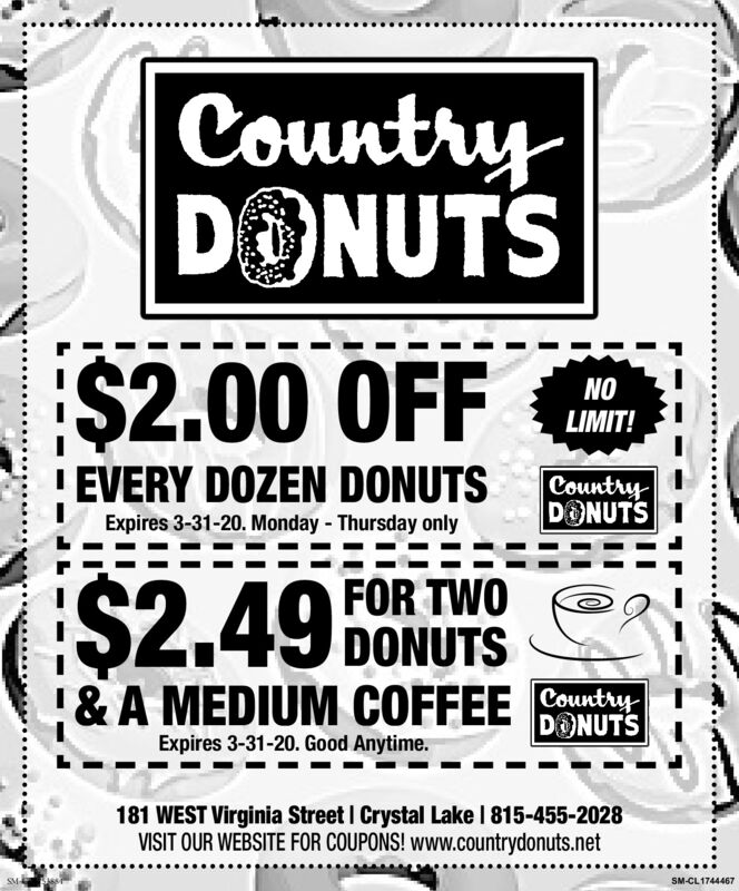 CountryDONUTS$2.00 OFF eLIMIT!EVERY DOZEN DONUTSCountryDONUTSExpires 3-31-20. Monday - Thursday onlyFOR TWODONUTS!& A MEDIUM COFFEE County$2.49DONUTSExpires 3-31-20. Good Anytime.181 WEST Virginia Street I Crystal Lake I 815-455-2028VISIT OUR WEBSITE FOR COUPONS! www.countrydonuts.netSM-CL1744467 Country DONUTS $2.00 OFF e LIMIT! EVERY DOZEN DONUTS Country DONUTS Expires 3-31-20. Monday - Thursday only FOR TWO DONUTS !& A MEDIUM COFFEE County $2.49 DONUTS Expires 3-31-20. Good Anytime. 181 WEST Virginia Street I Crystal Lake I 815-455-2028 VISIT OUR WEBSITE FOR COUPONS! www.countrydonuts.net SM-CL1744467