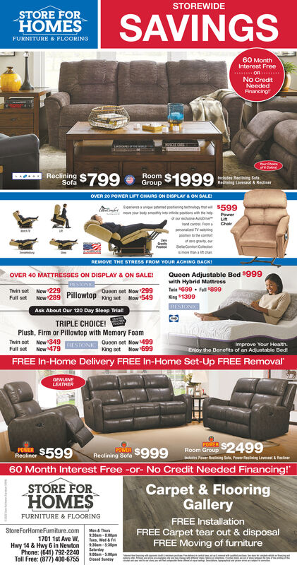 """STOREWIDESTORE FORHOMESFURNITURE & FLOORINGSAVINGS60 MonthInterest FreeOR.......No CreditNeededFinancingrYur Choceere ColoRecliaing $799RoomOroup $1999Includes Reclining SetaRedining Loveseat & ReclinerSofaOVER 20 POWER LIFT CHAIRS ON DISPLAY A ON SALEA toee potonng echnology that e $599move your body mooty into intint postons wn ne hePowerof aur cive Autob Litand contal Froma Chairperonalne TVwatohingposton to the canturtf gtySelaConton Caletonmo han a t tarREMOVE THE STRESS FROM YOUR ACHING BACK!Queen Adjustable Bed $999with Hybrid MattressTwin $699  Full 899King 1399OVER 40 MATTRESSES ON DISPLAY & ON SALE!INDISQueen set Now 299Full setNow 289 Pillowtop King set Now 549RESTONICAsk About Our 120 Day Sleep TriallTRIPLE CHOICE!Plush, Firm or Pillowtop with Memory FoamTwin set Now '349 FLESIONI Queen set Now 499Full setImprove Your HealthEnjoy the Benefits of an Adjustable Bed!Now 479King set Now 699FREE In-Home Delivery FREE In-Home Set-Up FREE RemovalGENUINELEATHERRoom Group $2499ecutes Pouer Recining Seta, Pour Reciaing Laveat & ReclnerPOWERPOER $599LOWERReclining Sofa $999Recliner60 Month Interest Free -or- No Credit Needed Financing!""""STORE FORHOMESCarpet & FlooringGalleryFURNITURE & FLOORINGFREE InstallationStoreForHomeFurniture.com Mon & Thun1701 1st Ave W,Hwy 14 & Hwy 6 in NewtonPhone: (641) 792-2240Toll Free: (877) 400-6755Tees. Wedntan- 5pmSaturtay20tam - 5.00pmClesed SendayFREE Carpet tear out & disposalFREE Moving of furniturewhesigand STOREWIDE STORE FOR HOMES FURNITURE & FLOORING SAVINGS 60 Month Interest Free OR....... No Credit Needed Financingr Yur Choce ere Colo Recliaing $799 Room Oroup $1999 Includes Reclining Seta Redining Loveseat & Recliner Sofa OVER 20 POWER LIFT CHAIRS ON DISPLAY A ON SALE A toee potonng echnology that e $599 move your body mooty into intint postons wn ne he Power of aur cive Autob Li tand contal Froma Chair peronalne TVwatohing poston to the canturt f gty SelaConton Caleton mo han a t tar REMOVE THE STRESS FROM YOUR ACHING BAC"""