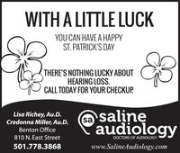 WITH A LITTLE LUCKYOU CAN HAVE A HAPPYST. PATRICK'S DAYTHERE'S NOTHING LUCKY ABOUTHEARING LOSS.CALL TODAY FOR YOUR CHECKUP.Lisa Richey, Au.D.Credonna Miller, Au.D.audiologyBenton Office810 N. East StreetDOCTORS OF AUDIOLOGY501.778.3868www.SalineAudiology.com WITH A LITTLE LUCK YOU CAN HAVE A HAPPY ST. PATRICK'S DAY THERE'S NOTHING LUCKY ABOUT HEARING LOSS. CALL TODAY FOR YOUR CHECKUP. Lisa Richey, Au.D. Credonna Miller, Au.D. audiology Benton Office 810 N. East Street DOCTORS OF AUDIOLOGY 501.778.3868 www.SalineAudiology.com