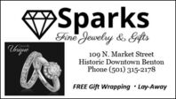 SparksFine Jewelry & GiftsClossicalyUhique109 N. Market StreetHistoric Downtown BentonPhone (501) 315-2178FREE Gift Wrapping  Lay-Away Sparks Fine Jewelry & Gifts Clossicaly Uhique 109 N. Market Street Historic Downtown Benton Phone (501) 315-2178 FREE Gift Wrapping  Lay-Away