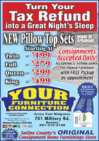 Turn YourTax Refundinto a Great Night's SleepNEW Pillow Top SetsMade inArkansasStarting AtConsignmentsset $199 Accepted Daily!TwinFull$279 Accepting & Selling GentlyPre-Owned FurnituresetQueen set $299with FREE Pickupby appointmentKing$499setYOURBESTin Business17 Yearsin a Rowl20122013201420152016201720182019FURNITURECONNECTIONAuthorized DreamlineBedding DealerAcross from WalgreensMonday thru Friday10 a,m. til 6 p.m.Saturday 10 a.m. fil 5 p.m.*Minimum Purchase $750 WAC701 Military Rd.Benton501-315-5130Corpenter StLay AWeyAailableCVsVISA0-Down0-Interest18 mos.Saline County's ORIGINALEinancing Consignment Home Furnishings StoreMitary Rd Turn Your Tax Refund into a Great Night's Sleep NEW Pillow Top Sets Made in Arkansas Starting At Consignments set $199 Accepted Daily! Twin Full $279 Accepting & Selling Gently Pre-Owned Furniture set Queen set $299 with FREE Pickup by appointment King $499 set YOUR BEST in Business 17 Years in a Rowl 2012 2013 2014 2015 2016 2017 2018 2019 FURNITURE CONNECTION Authorized Dreamline Bedding Dealer Across from Walgreens Monday thru Friday10 a,m. til 6 p.m. Saturday 10 a.m. fil 5 p.m. *Minimum Purchase $750 WAC 701 Military Rd. Benton 501-315-5130 Corpenter St Lay AWey Aailable CVs VISA 0-Down 0-Interest 18 mos. Saline County's ORIGINAL Einancing Consignment Home Furnishings Store Mitary Rd