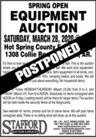 SPRING OPENEQUIPMENTAUCTIONSATURDAY, MARCH 28, 2020Hot Spring County1308 Collie BoAR.It's time to look arowhere you thtractoO sell. This is the auctionsell. We want your equipment,cars, farm equipment of all kinds, con-nt, RVs, camping trailers and boats. We willor just about everything. No household items.POSTPONEDn Times: MONDAY-THURSDAY (March 23-26) from 8 to 5, andRIDAY (March 27) from 8 to NOON. Absolutely no items consigned afterNOON on Friday. Loading tractor will be there for larger items. The auctionwill be held inside the security fence at the fairgrounds.See website for terms, photos and list of some items. We will post itemsconsigned daily. There is no telling what will show up at this auction.STAFFORDAR. LIC. #372 DONALDSON, AR.501-384-5352 or 888-384-4484www.staffordauction.comemail: info@staffordauction.comDAVID STAFFORDAUCTIONEER/BROKERAUCTION & REALTY SPRING OPEN EQUIPMENT AUCTION SATURDAY, MARCH 28, 2020 Hot Spring County 1308 Collie Bo AR. It's time to look aro where you th tracto O sell. This is the auction sell. We want your equipment, cars, farm equipment of all kinds, con- nt, RVs, camping trailers and boats. We will or just about everything. No household items. POSTPONED n Times: MONDAY-THURSDAY (March 23-26) from 8 to 5, and RIDAY (March 27) from 8 to NOON. Absolutely no items consigned after NOON on Friday. Loading tractor will be there for larger items. The auction will be held inside the security fence at the fairgrounds. See website for terms, photos and list of some items. We will post items consigned daily. There is no telling what will show up at this auction. STAFFORD AR. LIC. #372 DONALDSON, AR. 501-384-5352 or 888-384-4484 www.staffordauction.com email: info@staffordauction.com DAVID STAFFORD AUCTIONEER/BROKER AUCTION & REALTY