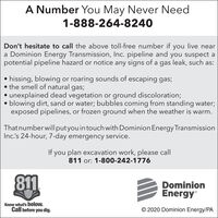 A Number You May Never Need1-888-264-8240Don't hesitate to call the above toll-free number if you live neara Dominion Energy Transmission, Inc. pipeline and you suspect apotential pipeline hazard or notice any signs of a gas leak, such as:hissing, blowing or roaring sounds of escaping gas; the smell of natural gas;unexplained dead vegetation or ground discoloration;blowing dirt, sand or water; bubbles coming from standing water;exposed pipelines, or frozen ground when the weather is warm.Thatnumberwill putyou intouch with Dominion Energy TransmissionInc.'s 24-hour, 7-day emergency service.If you plan excavation work, please call811 or: 1-800-242-1776811DominionEnergyKnow what's below.Call before you dig.O 2020 Dominion Energy/PA A Number You May Never Need 1-888-264-8240 Don't hesitate to call the above toll-free number if you live near a Dominion Energy Transmission, Inc. pipeline and you suspect a potential pipeline hazard or notice any signs of a gas leak, such as: hissing, blowing or roaring sounds of escaping gas;  the smell of natural gas; unexplained dead vegetation or ground discoloration; blowing dirt, sand or water; bubbles coming from standing water; exposed pipelines, or frozen ground when the weather is warm. Thatnumberwill putyou intouch with Dominion Energy Transmission Inc.'s 24-hour, 7-day emergency service. If you plan excavation work, please call 811 or: 1-800-242-1776 811 Dominion Energy Know what's below. Call before you dig. O 2020 Dominion Energy/PA
