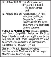 IN THE MATTER OF: The Companies Act,Chapter 81, R.S.N.S.,1989, as amended.- and -IN THE MATTER OF: An application by AtisWindows and DoorsCorp./Atis Portes etFenêtres Corp. for leaveto surrender its certificateof incorporation.NOTICE IS HEREBY GIVEN that Atis Windowsand Doors Corp./Atis Portes et FenêtresCorp. intends to make an application to theRegistrar of Joint Stock Companies for leaveto surrender its certificate of incorporation.DATED this this March 18, 2020.Charles S. Reagh, Stewart McKelveySolicitor for Atis Windows and Doors Corp./Atis Portes et Fenêtres Corp. IN THE MATTER OF: The Companies Act, Chapter 81, R.S.N.S., 1989, as amended. - and - IN THE MATTER OF: An application by Atis Windows and Doors Corp./Atis Portes et Fenêtres Corp. for leave to surrender its certificate of incorporation. NOTICE IS HEREBY GIVEN that Atis Windows and Doors Corp./Atis Portes et Fenêtres Corp. intends to make an application to the Registrar of Joint Stock Companies for leave to surrender its certificate of incorporation. DATED this this March 18, 2020. Charles S. Reagh, Stewart McKelvey Solicitor for Atis Windows and Doors Corp./ Atis Portes et Fenêtres Corp.