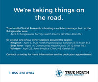 We're taking things onthe road.True North Clinical Research is hosting a mobile memory clinic in theBridgewater area:April 9, Bridgewater Family Health Centre (42 Glen Allan Dr.)Or attend one of our other sessions around the region:Kingston - Apil 3, True North Psychological Services (513 Main St.)Bear River April 14, Community Health Clinic (1112 River Rd.)Windsor - April 23, Avon Medical Clinic (48 Gerrish St.)Contact us today for more information and to book your appointment.1-855-378-8783TRUE NORTHCLINICAL RESEARCH We're taking things on the road. True North Clinical Research is hosting a mobile memory clinic in the Bridgewater area: April 9, Bridgewater Family Health Centre (42 Glen Allan Dr.) Or attend one of our other sessions around the region: Kingston - Apil 3, True North Psychological Services (513 Main St.) Bear River April 14, Community Health Clinic (1112 River Rd.) Windsor - April 23, Avon Medical Clinic (48 Gerrish St.) Contact us today for more information and to book your appointment. 1-855-378-8783 TRUE NORTH CLINICAL RESEARCH