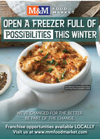 M&MFOODMARKETOPEN A FREEZER FULL OFPOSSIBLTIES THIS WINTEROur delicious French Onion Soupand Soup Bowl, available in storeWE'VE CHANGED FOR THE BETTER.BE PART OF THE CHANGE.Franchise opportunities available LOCALLYVisit us at www.mmfoodmarket.com M&M FOOD MARKET OPEN A FREEZER FULL OF POSSIBLTIES THIS WINTER Our delicious French Onion Soup and Soup Bowl, available in store WE'VE CHANGED FOR THE BETTER. BE PART OF THE CHANGE. Franchise opportunities available LOCALLY Visit us at www.mmfoodmarket.com