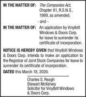IN THE MATTER OF: The Companies Act,Chapter 81, R.S.N.S.,1989, as amended;- and -IN THE MATTER OF: An application by VinylbiltWindows & Doors Corp.for leave to surender itscertificate of incorporation.NOTICE IS HEREBY GIVEN that Vinylbilt Windows& Doors Corp. intends to make an application tothe Registrar of Joint Stock Companies for leave tosurrender its certificate of incorporation.DATED this March 18, 2020.Charles S. ReaghStewart McKelveySolicitor for Vinylbilt Windows& Doors Corp. IN THE MATTER OF: The Companies Act, Chapter 81, R.S.N.S., 1989, as amended; - and - IN THE MATTER OF: An application by Vinylbilt Windows & Doors Corp. for leave to surender its certificate of incorporation. NOTICE IS HEREBY GIVEN that Vinylbilt Windows & Doors Corp. intends to make an application to the Registrar of Joint Stock Companies for leave to surrender its certificate of incorporation. DATED this March 18, 2020. Charles S. Reagh Stewart McKelvey Solicitor for Vinylbilt Windows & Doors Corp.