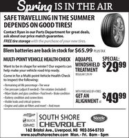 Spring IS IN THE AIRSAFE TRAVELLING IN THE SUMMERDEPENDS ON GOOD TIRES!Contact Ryan in our Parts Department for great deals,ask about our price match guarantee.FREE tire storage with the purchase of your new tires.Blem batteries are back in stock for $65.99 PLUS TAXSPECIAL:MULTI-POINT VEHICLE HEALTH CHECK AQUAPELWINDSHIELDTREATMENT$2999Want to be in shape for winter? Our experts canhelp make your vehicle road-trip ready.REGULAR $39.99Come in for a Multi-point Vehicle Health Checkto inspect the following: Remaining oil life percentage Tire wear Tire pressure (adjust if needed) Tire rotation (indluded)Wiper blades and glass condition - Fluid levels  Brake condition Battery condition and connections Visible leaks and critical systems Engine and cabin air filters and more! - And moreWITH PURCHASE OF 4 TIRESGET ANALIGNMENT 4999SOUTH SHOREGMC CHEVROLET162 Bristol Ave., Liverpool, NS 902-354-5733www.southshorechev.com Mon. - Fri. 8am -5pmSteeleBUICKAUTO GROUP Spring IS IN THE AIR SAFE TRAVELLING IN THE SUMMER DEPENDS ON GOOD TIRES! Contact Ryan in our Parts Department for great deals, ask about our price match guarantee. FREE tire storage with the purchase of your new tires. Blem batteries are back in stock for $65.99 PLUS TAX SPECIAL: MULTI-POINT VEHICLE HEALTH CHECK AQUAPEL WINDSHIELD TREATMENT $2999 Want to be in shape for winter? Our experts can help make your vehicle road-trip ready. REGULAR $39.99 Come in for a Multi-point Vehicle Health Check to inspect the following:  Remaining oil life percentage Tire wear  Tire pressure (adjust if needed) Tire rotation (indluded) Wiper blades and glass condition - Fluid levels  Brake condition  Battery condition and connections  Visible leaks and critical systems  Engine and cabin air filters and more! - And more WITH PURCHASE OF 4 TIRES GET AN ALIGNMENT 4999 SOUTH SHORE GMC CHEVROLET 162 Bristol Ave., Liverpool, NS 902-354-5733 www.southshorechev.com Mon. - Fri. 8am -5pm Steele BUICK AUTO GROUP