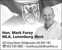 Hon. Mark FureyMLA, Lunenburg West425 King Street, Bridgewater, NS B4V 1B1O 902-530-3883  markfurey.mla@eastlink.ca66804 Hon. Mark Furey MLA, Lunenburg West 425 King Street, Bridgewater, NS B4V 1B1 O 902-530-3883  markfurey.mla@eastlink.ca 66804