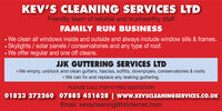 KEV'S CLEANING SERVICES LTDFriendly team of reliable and trustworthy staffFAMILY RUN BUSINESS We clean all windows inside and outside and always include window sills & frames. Skylights / solar panels / conservatories and any type of roof. We offer regular and one off cleans.JJK GUTTERING SERVICES LTD We empty, unblock and clean gutters, fascias, soffits, downpipes, conservatories & roofs. We can fix and replace any leaking guttering.PLEASE CALL FOR A FREE QUOTATION01823 272260 07885 451628 | www.KEVSCLEANINGSERVICES.CO.UKEmail: kevscleaning@btinternet.com KEV'S CLEANING SERVICES LTD Friendly team of reliable and trustworthy staff FAMILY RUN BUSINESS  We clean all windows inside and outside and always include window sills & frames.  Skylights / solar panels / conservatories and any type of roof.  We offer regular and one off cleans. JJK GUTTERING SERVICES LTD  We empty, unblock and clean gutters, fascias, soffits, downpipes, conservatories & roofs.  We can fix and replace any leaking guttering. PLEASE CALL FOR A FREE QUOTATION 01823 272260 07885 451628 | www.KEVSCLEANINGSERVICES.CO.UK Email: kevscleaning@btinternet.com