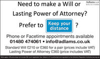 Adlams LLPNeed to make a Will orSOLICITORSLasting Power of Attorney?Prefer to Keep your?distancePhone or Facetime appointments available01480 474061  info@adlams.co.ukStandard Will £210 or £360 for a pair (prices include VAT)Lasting Power of Attorney £360 (price includes VAT)T&Cs apply. LPA price does not include £82 court registration fee. Adlams LLP is authorised and regulated by the Solicitors Regulation Authority (sra.org.uk) Adlams LLP Need to make a Will or SOLICITORS Lasting Power of Attorney? Prefer to Keep your? distance Phone or Facetime appointments available 01480 474061  info@adlams.co.uk Standard Will £210 or £360 for a pair (prices include VAT) Lasting Power of Attorney £360 (price includes VAT) T&Cs apply. LPA price does not include £82 court registration fee. Adlams LLP is authorised and regulated by the Solicitors Regulation Authority (sra.org.uk)