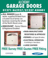 ALCHEMYGARAGE DOORS01271 862937/01237 450001ALL MAKES types &styles: supplied & fitted froma trusted local family runbusiness covering the wholeof the North Devon area.I DISCOUNT - Senior Citizens& Registered DisabledI MAIN MANUFACTURERREGISTERED & APPROVEDREPAIRS to all types & makes1 ELECTRICAL OPERATIONto existing or new doorsLARGE SAVINGSFREE Survey FREE Quotes FREE FittingGARADORnovoferm ALCHEMY GARAGE DOORS 01271 862937/01237 450001 ALL MAKES types & styles: supplied & fitted from a trusted local family run business covering the whole of the North Devon area. I DISCOUNT - Senior Citizens & Registered Disabled I MAIN MANUFACTURER REGISTERED & APPROVED REPAIRS to all types & makes 1 ELECTRICAL OPERATION to existing or new doors LARGE SAVINGS FREE Survey FREE Quotes FREE Fitting GARADOR novoferm