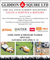 GLIDDON & SQUIRE LTDFOR ALL YOUR GARDEN MACHINERYSALES  SERVICE  REPAIRSTel: 01271 325552Email: hello@gliddonandsquire.co.uk, Website: www.gliddonandsquire.co.ukGliddon & Squire LTDUnit D Riverview Park, Riverside Road, Pottington Business Park,Barnstaple EX31 1QNSTIHL iMowSTIHL HAYTERTORO.MAKERS OF THE FINEST MOWERSAuthorised dealerSTIHL IMOW & PRESSURE WASHEROPEN DAYSATURDAY 4TH APRIL 9 - 12 GLIDDON & SQUIRE LTD FOR ALL YOUR GARDEN MACHINERY SALES  SERVICE  REPAIRS Tel: 01271 325552 Email: hello@gliddonandsquire.co.uk, Website: www.gliddonandsquire.co.uk Gliddon & Squire LTD Unit D Riverview Park, Riverside Road, Pottington Business Park, Barnstaple EX31 1QN STIHL iMow STIHL HAYTER TORO. MAKERS OF THE FINEST MOWERS Authorised dealer STIHL IMOW & PRESSURE WASHER OPEN DAY SATURDAY 4TH APRIL 9 - 12