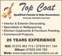 Top CoatQualified Female & Male DecoratorsPrompt Reliable Service. Interior & Exterior Decorating. Specialists in Wallpapering. Kitchen Cupboards & Furniture Painting.Commercial Projects.25 YEARS EXPERIENCEGill: 01275 464 713 / 07979 811 184Oliver: 07929 340 780Web: www.topcoat-decorators.co.uk Top Coat Qualified Female & Male Decorators Prompt Reliable Service.  Interior & Exterior Decorating.  Specialists in Wallpapering.  Kitchen Cupboards & Furniture Painting. Commercial Projects. 25 YEARS EXPERIENCE Gill: 01275 464 713 / 07979 811 184 Oliver: 07929 340 780 Web: www.topcoat-decorators.co.uk