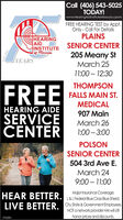 Call (406) 543-5025TODAY!www.HearingAidinstituteMissoula.cpomFREE HEARING TEST by Appt.Only - Call For DefailsPLAINSHEARINGAIDINSTITUTEof PissoulaSENIOR CENTER205 Meany StYEARSMarch 2511:00  12:30THOMPSONFREEFALLS MAIN ST.MEDICALHEARING AIDE907 MainSERVICECENTERMarch 261:00  3:00POLSONSENIOR CENTER504 3rd Ave E.March 249:00  11:00HEAR BETTER. L&L federal Blue Cros Blue Shield.Major Insurance Coverage:LIVE BETTER. City.State & Government Employees.NOT anetwork provider HAI will sllhonor prices and discounts.370283 Call (406) 543-5025 TODAY! www.HearingAidinstituteMissoula.cpom FREE HEARING TEST by Appt. Only - Call For Defails PLAINS HEARING AID INSTITUTE of Pissoula SENIOR CENTER 205 Meany St YEARS March 25 11:00  12:30 THOMPSON FREE FALLS MAIN ST. MEDICAL HEARING AIDE 907 Main SERVICE CENTER March 26 1:00  3:00 POLSON SENIOR CENTER 504 3rd Ave E. March 24 9:00  11:00 HEAR BETTER. L&L federal Blue Cros Blue Shield. Major Insurance Coverage: LIVE BETTER. City.State & Government Employees. NOT anetwork provider HAI will sll honor prices and discounts. 370283