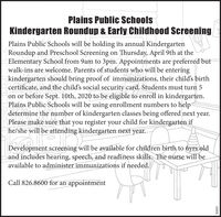 Plains Public SchoolsKindergarten Roundup & Early Childhood ScreeningPlains Public Schools will be holding its annual KindergartenRoundup and Preschool Screening on Thursday, April 9th at theElementary School from 9am to 3pm. Appointments are preferred butwalk-ins are welcome. Parents of students who will be enteringkindergarten should bring proof of immunizations, their child's birthcertificate, and the child's social security card. Students must turn 5on or before Sept. 10th, 2020 to be eligible to enroll in kindergarten.Plains Public Schools will be using enrollment numbers to helpdetermine the number of kindergarten classes being offered next year.Please make sure that you register your child for kindergarten ifhe/she will be attending kindergarten next year.Development screening will be available for children birth to 6yrs oldand includes hearing, speech, and readiness skills. The nurse will beavailable to administer immunizations if needed.Call 826.8600 for an appointmentS0989E Plains Public Schools Kindergarten Roundup & Early Childhood Screening Plains Public Schools will be holding its annual Kindergarten Roundup and Preschool Screening on Thursday, April 9th at the Elementary School from 9am to 3pm. Appointments are preferred but walk-ins are welcome. Parents of students who will be entering kindergarten should bring proof of immunizations, their child's birth certificate, and the child's social security card. Students must turn 5 on or before Sept. 10th, 2020 to be eligible to enroll in kindergarten. Plains Public Schools will be using enrollment numbers to help determine the number of kindergarten classes being offered next year. Please make sure that you register your child for kindergarten if he/she will be attending kindergarten next year. Development screening will be available for children birth to 6yrs old and includes hearing, speech, and readiness skills. The nurse will be available to administer immunizations if needed. Call 826.8600 for an appo