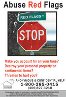 Abuse Red FlagsRED FLAGS RDSTOPMake you account for all your time?Destroy your personal property orsentimental items?Threaten to hurt you?A Safe HasesANONYMOUS & CONFIDENTIAL HELP1-800-265-0415(406)827-3218SANDERS COUNTYCOALITION FORFAMILIESThis project is funded (in part) under a contract (Grant#FVPSA-20193DMVLO009)with the Montana Department of Public Health & Human Services.The statements herein do not necessarily reflect the opinion of the Department. Abuse Red Flags RED FLAGS RD STOP Make you account for all your time? Destroy your personal property or sentimental items? Threaten to hurt you? A Safe Hases ANONYMOUS & CONFIDENTIAL HELP 1-800-265-0415 (406)827-3218 SANDERS COUNTY COALITION FOR FAMILIES This project is funded (in part) under a contract (Grant#FVPSA-20193DMVLO009) with the Montana Department of Public Health & Human Services. The statements herein do not necessarily reflect the opinion of the Department.
