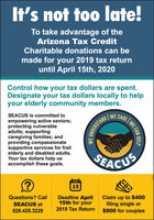 It's not too late!To take advantage of theArizona Tax CreditCharitable donations can bemade for your 2019 tax returnuntil April 15th, 2020Control how your tax dollars are spent.Designate your tax dollars locally to helpyour elderly community members.SEACUS is committed toWE CAREempowering active seniors;protecting vulnerableadults; supportingcaregiving families; andproviding compassionatesupportive services for frailelderly and disabled adults.Your tax dollars help usaccomplish these goals.SEACUSAPR15Questions? CallIDeadline April15th for yourClaim up to $400filing single or$800 for couplesSEACUS at928.428.32292019 Tax ReturnWE CANHELPUNDERSTAND It's not too late! To take advantage of the Arizona Tax Credit Charitable donations can be made for your 2019 tax return until April 15th, 2020 Control how your tax dollars are spent. Designate your tax dollars locally to help your elderly community members. SEACUS is committed to WE CARE empowering active seniors; protecting vulnerable adults; supporting caregiving families; and providing compassionate supportive services for frail elderly and disabled adults. Your tax dollars help us accomplish these goals. SEACUS APR 15 Questions? CallI Deadline April 15th for your Claim up to $400 filing single or $800 for couples SEACUS at 928.428.3229 2019 Tax Return WE CAN HELP UNDERSTAND