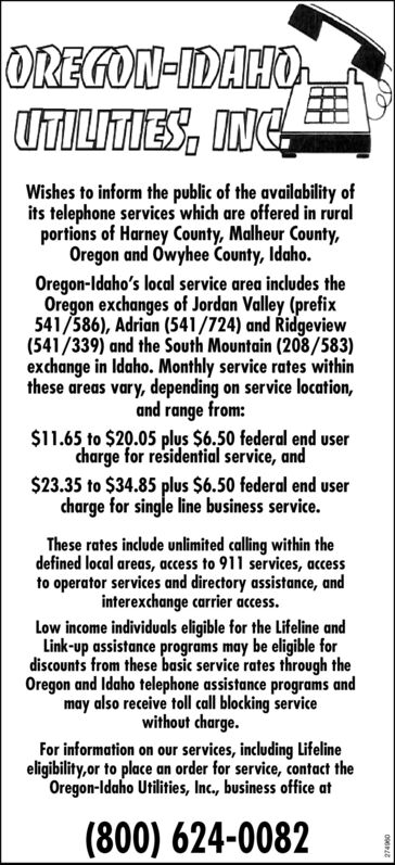 OREGON-IDAHOUTILITIES, INC.Wishes to inform the public of the availability ofits telephone services which are offered in ruralportions of Harney County, Malheur County,Oregon and Owyhee County, Idaho.Oregon-Idaho's local service area includes theOregon exchanges of Jordan Valley (prefix541/586), Adrian (541/724) and idgeview(541/339) and the South Mountain (208/583)exchange in Idaho. Monthly service rates withinthese areas vary, depending on service location,and range from:$11.65 to $20.05 plus $6.50 federal end usercharge for residential service, and$23.35 to $34.85 plus $6.50 federal end usercharge for single line business service.These rates include unlimited calling within thedefined local areas, access to 911 services, accessto operator services and directory assistance, andinterexchange carrier access.Low income individuals eligible for the Lifeline andLink-up assistance programs may be eligible fordiscounts from these basic service rates through theOregon and Idaho telephone assistance programs andmay also receive toll call blocking servicewithout charge.For information on our services, including Lifelineeligibility,or to place an order for service, contact theOregon-Idaho Utilities, Inc., business office at(800) 624-0082 OREGON-IDAHO UTILITIES, INC. Wishes to inform the public of the availability of its telephone services which are offered in rural portions of Harney County, Malheur County, Oregon and Owyhee County, Idaho. Oregon-Idaho's local service area includes the Oregon exchanges of Jordan Valley (prefix 541/586), Adrian (541/724) and idgeview (541/339) and the South Mountain (208/583) exchange in Idaho. Monthly service rates within these areas vary, depending on service location, and range from: $11.65 to $20.05 plus $6.50 federal end user charge for residential service, and $23.35 to $34.85 plus $6.50 federal end user charge for single line business service. These rates include unlimited calling within the defined local areas, access to 911 services,