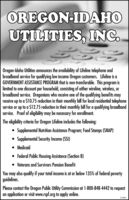 OREGON-IDAHOUTILITIES, INC.Oregon-Idaho Utilities announces the availability of Lifeline telephone andbroadband service for qualifying low income Oregon customers. Lifeline is aGOVERNMENT ASSISTANCE PROGRAM that is non-transferable. This program islimited to one discount per household, consisting of either wireline, wireless, orbroadband service. Oregonians who receive one of the qualifying benefits mayreceive up to a $10.75 reduction in their monthly bill for local residential telephoneservice or up to a $12.75 reduction in their monthly bill for a qualifying broadbandservice. Proof of eligibility may be necessary for enrollment.The eligibility criteria for Oregon Lifeline includes the following:Supplemental Nutrition Assistance Program; Food Stamps (SNAP) Supplemental Security Income (SSI) Medicaid Federal Public Housing Assistance (Section 8)Veterans and Survivors Pension BenefitYou may also qualify if your total income is at or below 135% of federal povertyguidelines.Please contact the Oregon Public Utility Commission at 1-800-848-4442 to requestan application or visit www.rspf.org to apply online.274961 OREGON-IDAHO UTILITIES, INC. Oregon-Idaho Utilities announces the availability of Lifeline telephone and broadband service for qualifying low income Oregon customers. Lifeline is a GOVERNMENT ASSISTANCE PROGRAM that is non-transferable. This program is limited to one discount per household, consisting of either wireline, wireless, or broadband service. Oregonians who receive one of the qualifying benefits may receive up to a $10.75 reduction in their monthly bill for local residential telephone service or up to a $12.75 reduction in their monthly bill for a qualifying broadband service. Proof of eligibility may be necessary for enrollment. The eligibility criteria for Oregon Lifeline includes the following: Supplemental Nutrition Assistance Program; Food Stamps (SNAP)  Supplemental Security Income (SSI)  Medicaid  Federal Public Housing Assistance (Section 8) Ve