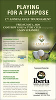 PLAYINGFOR A PURPOSE17th ANNUAL GOLF TOURNAMENTFRIDAY, MAY 1, 2020CANE ROW GOLF & TURF CLUB (iormerty Squiel Rum)3-MAN SCRAMBLETOURNAMENT DETAILSRegistration Deadline: April 22, 20207:00am Breakfast and Registration8:00am Shotgun StartCANE ROWGOLFA TURF CLUBPRIZES AWARDED 1ST Place / 2ND Place / 3RD Place Longest Drive Closest to the Hole Hole(s) in One at Par 3 ARCENEAUXSPONSORED BY:REGISTRATION FEE$125/PlayerFee includes driving range, green fees,cart, lunch, drinks and snacks.Tournament Hosted by:REGISTER TEAM ONLINEIMC-FOUNDATION.ORGSPONSOR ONLINEIMC-FOUNDATION.ORGIberiaGOLF FOR A GOOD CAUSEMEDICAL CENTERFOUNDATIONProcereds from past lberia Medical Center Foundation GolfTourrmamenti hwe supported mary went improvementsin the contirued delivry of quality care to Iberia pariskThese projecets hae included the addition of she 2,000sgratre foot Relab Center at lberia Medical Centeri NorthCampe, enoatios to the ER at lberia Madical ConteriMain Campus arnd mlanced obsterical smites that allowfor mother and baby rooming inTo become a sponsor, register a team,or more information visitimc-foundation.orgQuestions? 337.374.7216 PLAYING FOR A PURPOSE 17th ANNUAL GOLF TOURNAMENT FRIDAY, MAY 1, 2020 CANE ROW GOLF & TURF CLUB (iormerty Squiel Rum) 3-MAN SCRAMBLE TOURNAMENT DETAILS Registration Deadline: April 22, 2020 7:00am Breakfast and Registration 8:00am Shotgun Start CANE ROW GOLFA TURF CLUB PRIZES AWARDED  1ST Place / 2ND Place / 3RD Place  Longest Drive  Closest to the Hole  Hole(s) in One at Par 3 ARCENEAUX SPONSORED BY: REGISTRATION FEE $125/Player Fee includes driving range, green fees, cart, lunch, drinks and snacks. Tournament Hosted by: REGISTER TEAM ONLINE IMC-FOUNDATION.ORG SPONSOR ONLINE IMC-FOUNDATION.ORG Iberia GOLF FOR A GOOD CAUSE MEDICAL CENTER FOUNDATION Procereds from past lberia Medical Center Foundation Golf Tourrmamenti hwe supported mary went improvements in the contirued delivry of quality care to Iberia parisk These projecets hae included the additi