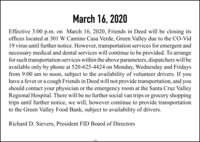 March 16, 2020Effective 3:00 p.m. on March 16, 2020, Friends in Deed will be closing itsoffices located at 301 W Camino Casa Verde, Green Valley due to the CO-Vid19 virus until further notice. However, transportation services for emergent andnecessary medical and dental services will continue to be provided. To arrangefor such transportation services within the above parameters, dispatchers will beavailable only by phone at 520-625-4424 on Monday, Wednesday and Fridaysfrom 9:00 am to noon, subject to the availability of volunteer drivers. If youhave a fever or a cough Friends in Deed will not provide transportation, and youshould contact your physician or the emergency room at the Santa Cruz ValleyRegional Hospital. There will be no further social van trips or grocery shoppingtrips until further notice, we will, however continue to provide transportationto the Green Valley Food Bank, subject to availability of drivers.Richard D. Sievers, President FID Board of Directors March 16, 2020 Effective 3:00 p.m. on March 16, 2020, Friends in Deed will be closing its offices located at 301 W Camino Casa Verde, Green Valley due to the CO-Vid 19 virus until further notice. However, transportation services for emergent and necessary medical and dental services will continue to be provided. To arrange for such transportation services within the above parameters, dispatchers will be available only by phone at 520-625-4424 on Monday, Wednesday and Fridays from 9:00 am to noon, subject to the availability of volunteer drivers. If you have a fever or a cough Friends in Deed will not provide transportation, and you should contact your physician or the emergency room at the Santa Cruz Valley Regional Hospital. There will be no further social van trips or grocery shopping trips until further notice, we will, however continue to provide transportation to the Green Valley Food Bank, subject to availability of drivers. Richard D. Sievers, President FID Board of Directors