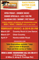 "RACE TRACKE De AnzaSUPPER CLUBRV RESORT""1963""OPEN FRIDAY - DINNER/ MUSICDINNER SPECIALS - 4:30-7:00 PMALASKAN COD / SHRIMP / POT ROASTCHECK MUSIC SCHEDULE AT DZASHOWS.COMBEER / WINE / LIQUOR AGES 21 AND OLDERFEBRUARY MUSIC: 6:30-9:30 PMMarch 20thCountry Rock & Line DanceMarch 27thClear CountryApril 3rdHardscrabble RoadDZASHOWS.COMTable Reservations available 7 daysprior to event at $5/person.Food and Drink service at TablesMUSIC & DANCE RESERVATIONS CALL 520-396-0111I-19 Arivaca Rd.(2 Miles S. along E. Frontage Rd.)2SESET RACE TRACK E De Anza SUPPER CLUB RV RESORT ""1963"" OPEN FRIDAY - DINNER/ MUSIC DINNER SPECIALS - 4:30-7:00 PM ALASKAN COD / SHRIMP / POT ROAST CHECK MUSIC SCHEDULE AT DZASHOWS.COM BEER / WINE / LIQUOR AGES 21 AND OLDER FEBRUARY MUSIC: 6:30-9:30 PM March 20th Country Rock & Line Dance March 27th Clear Country April 3rd Hardscrabble Road DZASHOWS.COM Table Reservations available 7 days prior to event at $5/person. Food and Drink service at Tables MUSIC & DANCE RESERVATIONS CALL 520-396-0111 I-19 Arivaca Rd. (2 Miles S. along E. Frontage Rd.) 2SESET"
