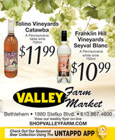 Tolino VineyardsCatawbaA Pennsylvaniatable wine750mlFranklin HillVineyardsSeyval Blanc$1199$1099A Pennsylvaniawhite wine750mlONTIOBloneVALLEY MarketBethlehem  1880 Stefko Blvd.  610.867.4600View our weekly flyer on-lineSHOPVALLEYFARM.COMCheck Out Our SeasonalONTAPOBeer Collection Using The UNTAPPD APP Tolino Vineyards Catawba A Pennsylvania table wine 750ml Franklin Hill Vineyards Seyval Blanc $1199 $1099 A Pennsylvania white wine 750ml ONTIO Blone  VALLEY Market Bethlehem  1880 Stefko Blvd.  610.867.4600 View our weekly flyer on-line SHOPVALLEYFARM.COM Check Out Our Seasonal ONTAPO Beer Collection Using The UNTAPPD APP