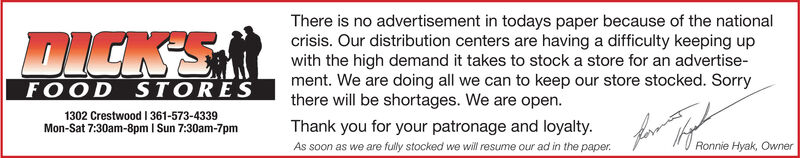 DICKSRThere is no advertisement in todays paper because of the nationalcrisis. Our distribution centers are having a difficulty keeping upwith the high demand it takes to stock a store for an advertise-FOOD STORESthere will be shortages. We are open.Thank you for your patronage and loyalty.As soon as we are fully stocked we will resume our ad in the paper.lo Heome Hyak. OwnerMon-Sat 7:30am-8pm I Sun 7:30am-7pm DICKSR There is no advertisement in todays paper because of the national crisis. Our distribution centers are having a difficulty keeping up with the high demand it takes to stock a store for an advertise- FOOD STORES there will be shortages. We are open. Thank you for your patronage and loyalty. As soon as we are fully stocked we will resume our ad in the paper. lo Heome Hyak. Owner Mon-Sat 7:30am-8pm I Sun 7:30am-7pm
