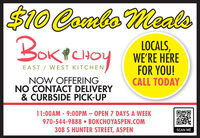 $10 Combo MealsBOKPCHOYLOCALS,WE'RE HEREFOR YOU!CALL TODAYICHOYEAST / WEST KITCHENNOW OFFERINGNO CONTACT DELIVERY& CURBSIDE PICK-UP11:00AM - 9:00PM  OPEN 7 DAYS A WEEK970-544-9888  BOKCHOYASPEN.COM308 S HUNTER STREET, ASPEN%3DSCAN ME $10 Combo Meals BOKPCHOY LOCALS, WE'RE HERE FOR YOU! CALL TODAY ICHOY EAST / WEST KITCHEN NOW OFFERING NO CONTACT DELIVERY & CURBSIDE PICK-UP 11:00AM - 9:00PM  OPEN 7 DAYS A WEEK 970-544-9888  BOKCHOYASPEN.COM 308 S HUNTER STREET, ASPEN %3D SCAN ME