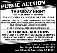 PUBLIC AUCTIONTHURSDAY NIGHTMARCH 19TH @ 6:00PM732 HIGHWAY 93, SUGARLOAF, PA 18249ANTIQUES, COINS, COLLECTIBLES, DEPRESSION GLASS, FURNITUREPRIMITIVES, PYREX, HOUSEHOLDS, TOOLS, XMAS ITEMS, NEW ITEMS,TOYS, TRAY LOTS, BOX LOTS AND MUCH MORE!PICS @ WwW.AUCTIONZIP.COM ID34246UPCOMING AUCTIONSMARCH 21ST @ 9:15AM ONSITE 636 E. 3RD ST. BERWICKGUN AUCTION MARCH 22ND @ 3:00 PM SUGARLOAFMARCH 29TH @ 12:00PM ONSITE 838 MAIN ST., CONYNGHAMCall Or Text 610-573-1874Ron Berger Auctioneer AU5813Joe DiSabella Apprentice AA 19681 PUBLIC AUCTION THURSDAY NIGHT MARCH 19TH @ 6:00PM 732 HIGHWAY 93, SUGARLOAF, PA 18249 ANTIQUES, COINS, COLLECTIBLES, DEPRESSION GLASS, FURNITURE PRIMITIVES, PYREX, HOUSEHOLDS, TOOLS, XMAS ITEMS, NEW ITEMS, TOYS, TRAY LOTS, BOX LOTS AND MUCH MORE! PICS @ WwW.AUCTIONZIP.COM ID34246 UPCOMING AUCTIONS MARCH 21ST @ 9:15AM ONSITE 636 E. 3RD ST. BERWICK GUN AUCTION MARCH 22ND @ 3:00 PM SUGARLOAF MARCH 29TH @ 12:00PM ONSITE 838 MAIN ST., CONYNGHAM Call Or Text 610-573-1874 Ron Berger Auctioneer AU5813 Joe DiSabella Apprentice AA 19681