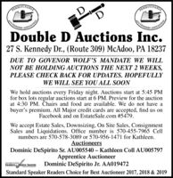 RINNSYIVANINPENNCTIONIERSUCTIONELRZATIONDouble D Auctions Inc.27 S. Kennedy D., (Route 309) McAdoo, PA 18237DUE TO GOVENOR WOLF'S MANDATE WE WILLNOT BE HOLDING AUCTIONS THE NEXT 2 WEEKS,PLEASE CHECK BACK FOR UPDATES. HOPEFULLYWE WILL SEE YOU ALL SOONWe hold auctions every Friday night. Auctions start at 5:45 PMfor box lots regular auctions start at 6 PM. Preview for the auctionat 4:30 PM. Chairs and food are available. We do not have abuyer's premium. All Major credit cards are accepted, find us onFacebook and on EstateSale.com #5479.We accept Estate Sales, Downsizing, On Site Sales, ConsignmentSales and Liquidations. Office number is 570-455-7965 Cellnumbers are 570-578-3089 or 570-956-1471 for Kathleen.AuctioneersDominic DeSpirito Sr. AU005540  Kathleen Coll AU005797Apprentice AuctioneerDominic DeSpirito Jr. AA019472gantard SonahngReaders choice AwardsStandard Speaker Readers Choice for Best Auctioneer 2017, 2018 & 2019 RINNSYIVANIN PEN NCTIONIERS UCTIONELR ZATION  Double D Auctions Inc. 27 S. Kennedy D., (Route 309) McAdoo, PA 18237 DUE TO GOVENOR WOLF'S MANDATE WE WILL NOT BE HOLDING AUCTIONS THE NEXT 2 WEEKS, PLEASE CHECK BACK FOR UPDATES. HOPEFULLY WE WILL SEE YOU ALL SOON We hold auctions every Friday night. Auctions start at 5:45 PM for box lots regular auctions start at 6 PM. Preview for the auction at 4:30 PM. Chairs and food are available. We do not have a buyer's premium. All Major credit cards are accepted, find us on Facebook and on EstateSale.com #5479. We accept Estate Sales, Downsizing, On Site Sales, Consignment Sales and Liquidations. Office number is 570-455-7965 Cell numbers are 570-578-3089 or 570-956-1471 for Kathleen. Auctioneers Dominic DeSpirito Sr. AU005540  Kathleen Coll AU005797 Apprentice Auctioneer Dominic DeSpirito Jr. AA019472 gantard Sonahng Readers choice Awards Standard Speaker Readers Choice for Best Auctioneer 2017, 2018 & 2019