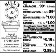BILL'SPRODUCEFreshASPARAGUS. 991 lb. bunchSweetPOTATOES & YAMS. 3 Ibs. for 89FreshLEMONS & LIMES.6 for 1.00Golden RipeBANANAS.5 Ibs. for $1.00Open Regular Hours 7 AM - 9 PMMonday through SundayWE HAVE PLENTY OF SUPPLIES FOR YOUR NEEDS.DELIRoute 443ClearfieldLong Run Road1 Mile West of Schuylkill Haven WHITE AMERICAN570-385-2010CHEESE.$3.19 lb.Gourmet$3.19 lb.MONDAY thru SUNDAYHONEY HAM.7:00 a.m. to 9:00 p.m.IlcelandicPlay PA Lottery Here!$2.89 pk.CRAB CAKES....................CEPROMA BILL'S PRODUCE Fresh ASPARAGUS. 991 lb. bunch Sweet POTATOES & YAMS. 3 Ibs. for 89 Fresh LEMONS & LIMES.6 for 1.00 Golden Ripe BANANAS.5 Ibs. for $1.00 Open Regular Hours 7 AM - 9 PM Monday through Sunday WE HAVE PLENTY OF SUPPLIES FOR YOUR NEEDS. DELI Route 443 Clearfield Long Run Road 1 Mile West of Schuylkill Haven WHITE AMERICAN 570-385-2010 CHEESE. $3.19 lb. Gourmet $3.19 lb. MONDAY thru SUNDAY HONEY HAM. 7:00 a.m. to 9:00 p.m. Ilcelandic Play PA Lottery Here! $2.89 pk. CRAB CAKES. ................... CE PRO MA