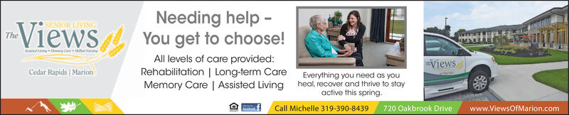 Needing help -You get to choose!All levels of care provided:Rehabilitation | Long-term CareMemory Care | Assisted Living heal, recover and thrive to staySENIOR LIVINGViewsTheViewsCedar Rapids | MarionEverything you need as youactive this spring.Call Michelle 319-390-8439 720 Oakbrook Drivewww.ViewsOfMarion.com Needing help - You get to choose! All levels of care provided: Rehabilitation | Long-term Care Memory Care | Assisted Living heal, recover and thrive to stay SENIOR LIVING Views The Views Cedar Rapids | Marion Everything you need as you active this spring. Call Michelle 319-390-8439 720 Oakbrook Drive www.ViewsOfMarion.com