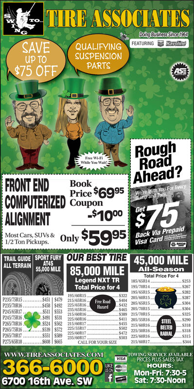 TIRE ASSOCIATESTO.NGDoing Business Since 1964FEATURINGHavolineSAVEUP TO$75 OFFQUALIFYINGSUSPENSIONPARTSASERoughRoadAhead?Free Wi-FiWhile You Wait!.FRONT ENDCOMPUTERIZED CouponALIGNMENTBookPrice $6995We're With You For EveryBump and Tur100 $75Only $5995Get-$1000Most Cars, SUVS &1/2 Ton Pickups.Back Via PrepaidVisa CardTRAIL GUIDE SPORT FURY OUR BEST TIREALL TERRAIN45,000 MILEAT4S55,000 MILE 85.000 MILE AÍL-SeasonLegend NXT TRTotal Price for 4Total Price For 4185/65R14.$253S267S282$287S304..$304195/70R14.195/65R15.$322205/60R15..$404P235/75R15.P235/7OR16 .P245/65R17P245/75R16 .P265/70R16P265/75R16 .P265/70RI7P275/65R18195/60R15.$451   $479 215/65R16.$458 $492 225/65RI6235/65R16215/60R16.225/60R16$524 $562 215/60R17.$539 $572 225/55RI7Free RoadHazard205/65R15.$432..$465 203/70R15$389 215/7ORIS$411 205/5SR16$455 215/60RI6$502$472S503 225/6ORI6...$511   $553.$491 $531.$325STEEL S290$318BELTED225/50R16..$318$551 $589S608   S665225/60R17235/60RI7RADIALS315CALL FOR YOUR SIZE215/60R17.$344TOWING SERVICE AVAILABLEPRICES PLUS SALES TAXwww.TIREASSOCIATES.COMVISA366-6000LIKEUS ONHOURS:Mon-Fri: 7:30-5Sat: 7:30-Noon6700 16th Ave. SW TIRE ASSOCIATES TO. NG Doing Business Since 1964 FEATURING Havoline SAVE UP TO $75 OFF QUALIFYING SUSPENSION PARTS ASE Rough Road Ahead? Free Wi-Fi While You Wait!. FRONT END COMPUTERIZED Coupon ALIGNMENT Book Price $6995 We're With You For Every Bump and Tur 100 $75 Only $5995 Get -$1000 Most Cars, SUVS & 1/2 Ton Pickups. Back Via Prepaid Visa Card TRAIL GUIDE SPORT FURY OUR BEST TIRE ALL TERRAIN 45,000 MILE AT4S 55,000 MILE 85.000 MILE AÍL-Season Legend NXT TR Total Price for 4 Total Price For 4 185/65R14. $253 S267 S282 $287 S304 ..$304 195/70R14. 195/65R15. $322 205/60R15. .$404 P235/75R15. P235/7OR16 . P245/65R17 P245/75R16 . P265/70R16 P265/75R16 . P265/70RI7 P275/65R18 195/60R15. $451   $479 215/65R16. $458 $492 225/65RI6 235/65R16 215/60R16. 225/60R16 $524 $562 215/60R17. $539 $572 225/55RI7 Free Road Hazard 205/65R15 .$432 ..$465 203/70R15 $38