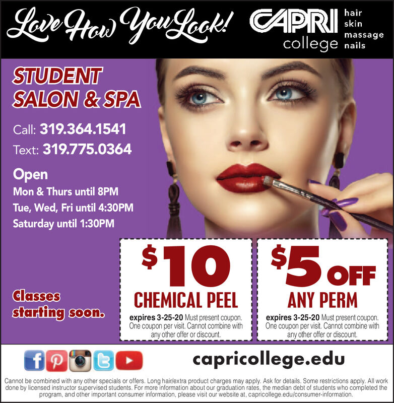 Lavn Her You Leck! CAPRIhairskinmassagecollege nailsSTUDENTSALON & SPACall: 319.364.1541Text: 319.775.0364OpenMon & Thurs until 8PMTue, Wed, Fri until 4:30PMSaturday until 1:30PM$10 $5 FFClassesstarting soon.CHEMICAL PEELANY PERMexpires 3-18-20 Must present coupon.One coupon per visit. Cannot combine withany other offer or discount.expires 3-18-20 Must present coupon.One coupon per visit. Cannot combine withany other offer or discount.capricollege.eduCannot be combined with any other specials or offers. Long hair/extra product charges may apply. Ask for details. Some restrictions apply. All workdone by licensed instructor supervised students. For more information about our graduation rates, the median debt of students who completed theprogram, and other important consumer information, please visit our website at, capricollege.edu/consumer-information. Lavn Her You Leck! CAPRI hair skin massage college nails STUDENT SALON & SPA Call: 319.364.1541 Text: 319.775.0364 Open Mon & Thurs until 8PM Tue, Wed, Fri until 4:30PM Saturday until 1:30PM $10 $5 FF Classes starting soon. CHEMICAL PEEL ANY PERM expires 3-18-20 Must present coupon. One coupon per visit. Cannot combine with any other offer or discount. expires 3-18-20 Must present coupon. One coupon per visit. Cannot combine with any other offer or discount. capricollege.edu Cannot be combined with any other specials or offers. Long hair/extra product charges may apply. Ask for details. Some restrictions apply. All work done by licensed instructor supervised students. For more information about our graduation rates, the median debt of students who completed the program, and other important consumer information, please visit our website at, capricollege.edu/consumer-information.