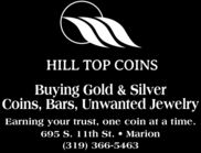 HILL TOP COINSBuying Gold & SilverCoins, Bars, Unwanted JewelryEarning your trust, one coin at a time.695 S. 11th St.  Marion(319) 366-5463 HILL TOP COINS Buying Gold & Silver Coins, Bars, Unwanted Jewelry Earning your trust, one coin at a time. 695 S. 11th St.  Marion (319) 366-5463