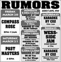 RUMORSMONDAYS8:30PM-12:3OAMKARAOKE BY CX2$5 Pitchers$5 PizzasFRIDAY,400 F AVE. NWMARCH 20SATURDAYSKARAOKEBY CX2COMPASSROSETUESDAYS7-9PMKARAOKE BY CX2$2.50 Tallboys9PM-1AMSUNDAYSWEDNESDAYS9:00PM-1:0OAMWEDNESDAYJAM SESSIONWESS-SIDEJAM8PM-12AMSATURDAY,MARCH 219:00PM-1:00AMKARAOKE BY CX2$3.50 Bombs$5 Domestic PitchersEVERY SUNDAY4-7PMPASTTHURSDAYSKARAOKEBY C28:30PM-12:3OAMMASTERS KARAOKE BY CX2$6 All YouCan Eat Wings4-8PMDRINK SPECIALS9PM-1AM6:30-8:30PM RUMORS MONDAYS 8:30PM-12:3OAM KARAOKE BY CX2 $5 Pitchers $5 Pizzas FRIDAY, 400 F AVE. NW MARCH 20 SATURDAYS KARAOKE BY CX2 COMPASS ROSE TUESDAYS 7-9PM KARAOKE BY CX2 $2.50 Tallboys 9PM-1AM SUNDAYS WEDNESDAYS 9:00PM-1:0OAM WEDNESDAY JAM SESSION WESS- SIDE JAM 8PM-12AM SATURDAY, MARCH 21 9:00PM-1:00AM KARAOKE BY CX2 $3.50 Bombs $5 Domestic Pitchers EVERY SUNDAY 4-7PM PAST THURSDAYS KARAOKE BY C2 8:30PM-12:3OAM MASTERS KARAOKE BY CX2 $6 All You Can Eat Wings 4-8PM DRINK SPECIALS 9PM-1AM 6:30-8:30PM